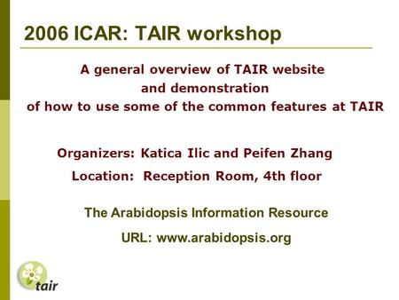 2006 ICAR: TAIR workshop Organizers: Katica Ilic and Peifen Zhang Location: Reception Room, 4th floor A general overview of TAIR website and demonstration.
