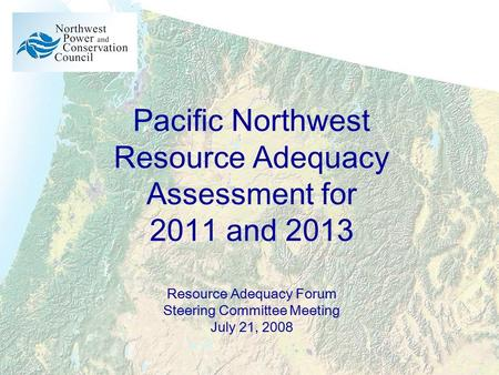 Pacific Northwest Resource Adequacy Assessment for 2011 and 2013 Resource Adequacy Forum Steering Committee Meeting July 21, 2008.