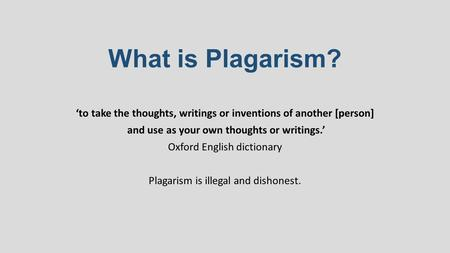 What is Plagarism? 'to take the thoughts, writings or inventions of another [person] and use as your own thoughts or writings.' Oxford English dictionary.