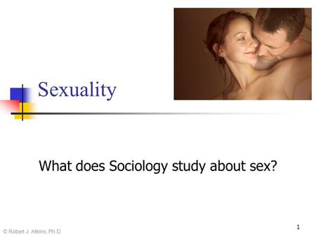 Sexuality What does Sociology study about sex? © Robert J. Atkins, Ph.D. 1.