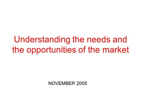 Understanding the needs and the opportunities of the market NOVEMBER 2005.