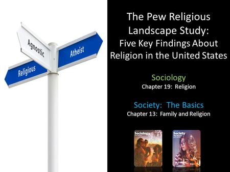 The Pew Religious Landscape Study: Five Key Findings About Religion in the United States Sociology Chapter 19: Religion Society: The Basics Chapter 13: