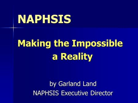 NAPHSIS Making the Impossible a Reality by Garland Land NAPHSIS Executive Director.