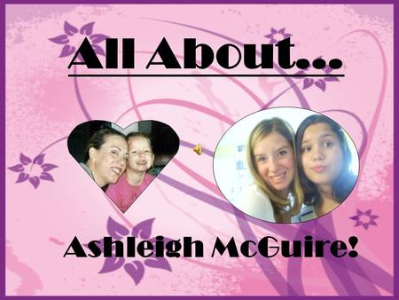 All About… Ashleigh McGuire!. Where I was born… I was born at Queens Hospital. In Honolulu, Hawaii. I was born at the same hospital as my mom, my aunt,