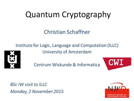 Quantum Cryptography Christian Schaffner Institute for Logic, Language and Computation (ILLC) University of Amsterdam Centrum Wiskunde & Informatica BSc.