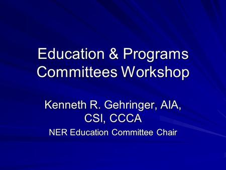 Education & Programs Committees Workshop Kenneth R. Gehringer, AIA, CSI, CCCA NER Education Committee Chair.