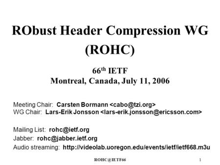 RObust Header Compression WG (ROHC) 66 th IETF Montreal, Canada, July 11, 2006 Meeting Chair: Carsten Bormann WG Chair: Lars-Erik Jonsson.