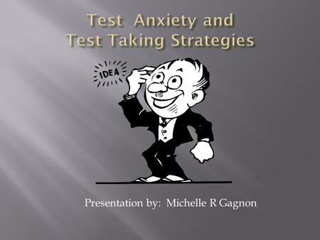 Presentation by: Michelle R Gagnon. Test anxiety is the feeling of nervousness and distress you experience before or during an test. Students who suffer.