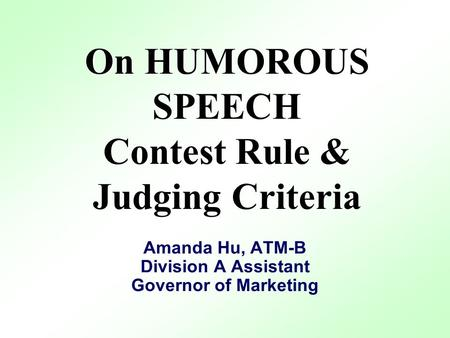 On HUMOROUS SPEECH Contest Rule & Judging Criteria Amanda Hu, ATM-B Division A Assistant Governor of Marketing.