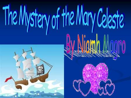 The story about the Mary Celeste is a mystery, no one knows what happened. The Mary Celeste is a ship which was deserted in the middle of the Ocean. One.