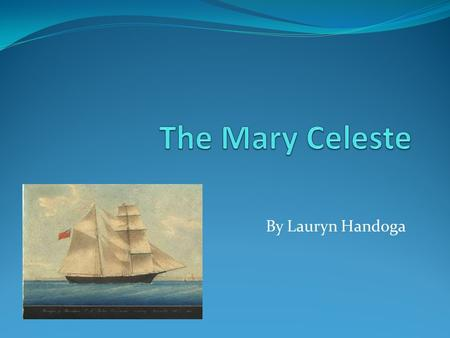 By Lauryn Handoga. What is the Mary Celeste? The Mary Celeste is a mystery about a ghost ship that sailed off with people but was found with none The.