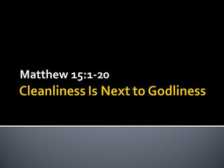 Matthew 15:1-20.  Biblical Ignorance  Cleanliness and Godliness  What the Bibles Says.
