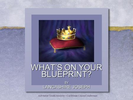 WHAT'S ON YOUR BLUEPRINT? BY LANCASHIRE JOSEPH 1Adventist Youth Ministry - Caribbean Union Conference.