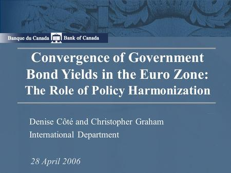 Convergence of Government Bond Yields in the Euro Zone: The Role of Policy Harmonization Denise Côté and Christopher Graham International Department 28.