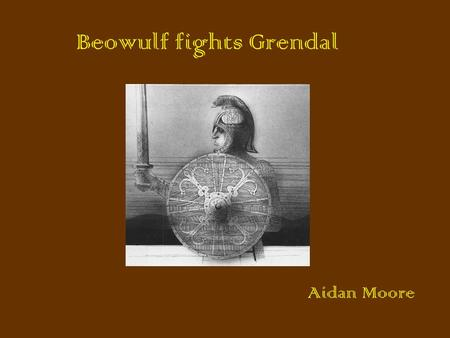 Beowulf fights Grendal Aidan Moore. This is how the story begins I was a young warrior. I heard about a big terrible monster and he was called Grendal.