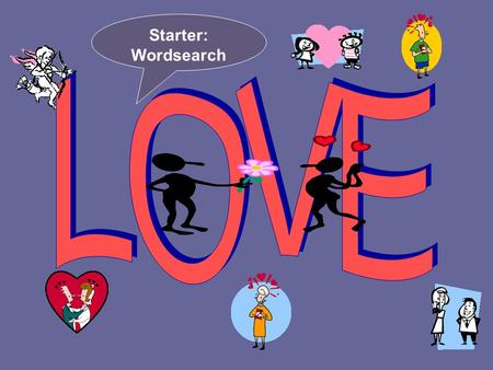 Starter: Wordsearch. What are the meanings of the different Greek words for love? EROS, STORGE, PARENTOS, PHILOS & AGAPE.