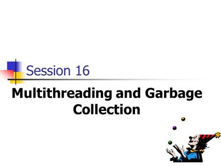 Multithreading and Garbage Collection Session 16.