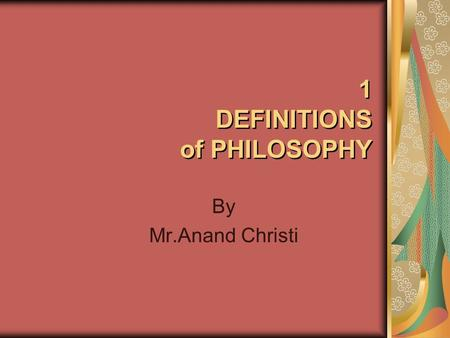 1 DEFINITIONS of PHILOSOPHY By Mr.Anand Christi. 1 DEFINITIONS of PHILOSOPHY ETYMOLOGY: ENGLISH = PHILOSOPHIE, OLD FRENCH =PHILOSOPHIA, GREEK = PHILOSOPHI,