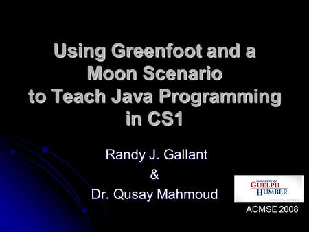 Using Greenfoot and a Moon Scenario to Teach Java Programming in CS1 Randy J. Gallant Randy J. Gallant& Dr. Qusay Mahmoud ACMSE 2008.