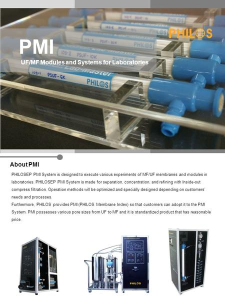 PMI UF/MF Modules and Systems for Laboratories About PMI PHILOSEP PMI System is designed to execute various experiments of MF/UF membranes and modules.