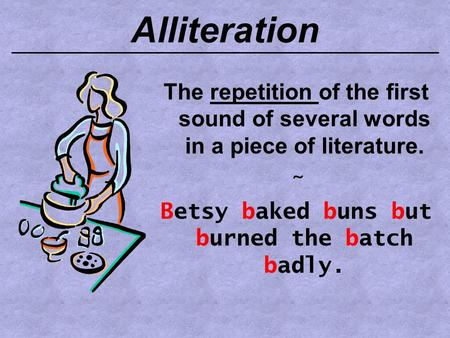 Alliteration The repetition of the first sound of several words in a piece of literature. ~ Betsy baked buns but burned the batch badly.