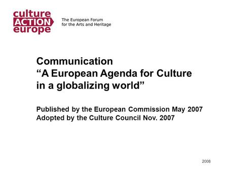 "2008 Communication ""A European Agenda for Culture in a globalizing world"" Published by the European Commission May 2007 Adopted by the Culture Council."