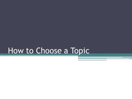 How to Choose a Topic. Focusing a Broad Topic Develop a tentative focus ▫Make a list of things you already know about the topic ▫From the list of questions,