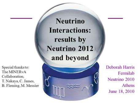 D. Harris Fermilab NuFact09 Neutrino Interactions: results by Neutrino 2012 and beyond Deborah Harris Fermilab Neutrino 2010 Athens June 18, 2010 Special.
