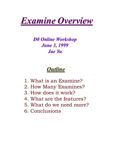 Examine Overview D0 Online Workshop June 3, 1999 Jae Yu Outline 1. What is an Examine? 2. How Many Examines? 3. How does it work? 4. What are the features?