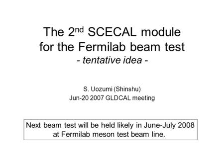 The 2 nd SCECAL module for the Fermilab beam test - tentative idea - S. Uozumi (Shinshu) Jun-20 2007 GLDCAL meeting Next beam test will be held likely.