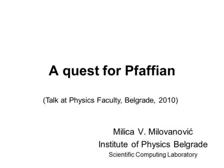 A quest for Pfaffian Milica V. Milovanović Institute of Physics Belgrade Scientific Computing Laboratory (Talk at Physics Faculty, Belgrade, 2010)