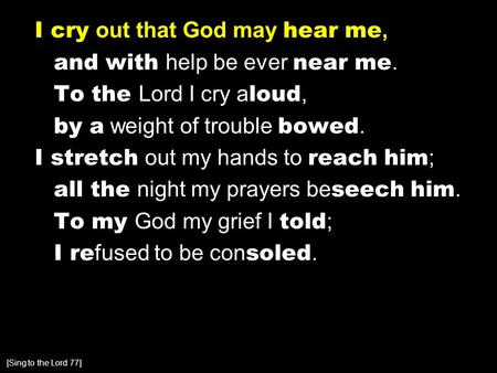 I cry out that God may hear me, and with help be ever near me. To the Lord I cry a loud, by a weight of trouble bowed. I stretch out my hands to reach.