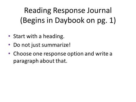 Reading Response Journal (Begins in Daybook on pg. 1) Start with a heading. Do not just summarize! Choose one response option and write a paragraph about.