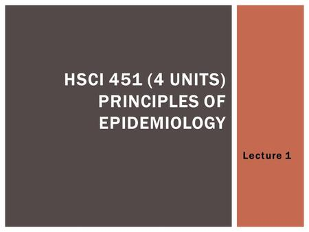 Lecture 1 HSCI 451 (4 UNITS) PRINCIPLES OF EPIDEMIOLOGY.