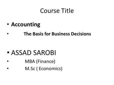 Course Title Accounting The Basis for Business Decisions ASSAD SAROBI MBA (Finance) M.Sc ( Economics)