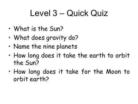 Level 3 – Quick Quiz What is the Sun? What does gravity do? Name the nine planets How long does it take the earth to orbit the Sun? How long does it take.