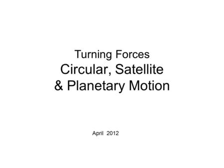 Turning Forces Circular, Satellite & Planetary Motion April 2012.