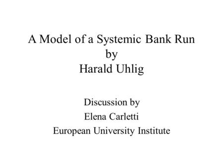 A Model of a Systemic Bank Run by Harald Uhlig Discussion by Elena Carletti European University Institute.
