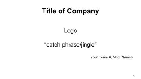 "Title of Company Logo ""catch phrase/jingle"" Your Team #, Mod, Names 1."