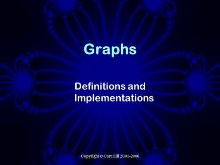 Copyright © Curt Hill 2001-2006 Graphs Definitions and Implementations.