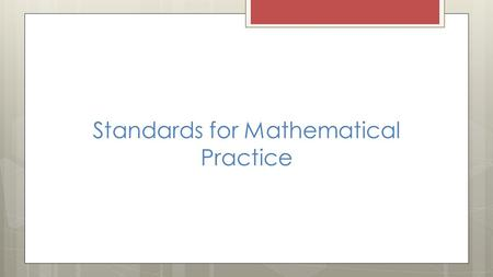 Standards for Mathematical Practice 1. Make sense of problems and persevere in solving them. 2. Reason abstractly and quantitatively. 3. Construct viable.