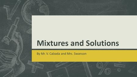 Mixtures and Solutions By Mr. V. Calzada and Mrs. Swanson.