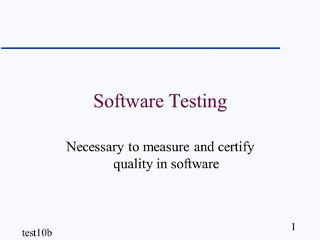 1 test10b Software Testing Necessary to measure and certify quality in software.