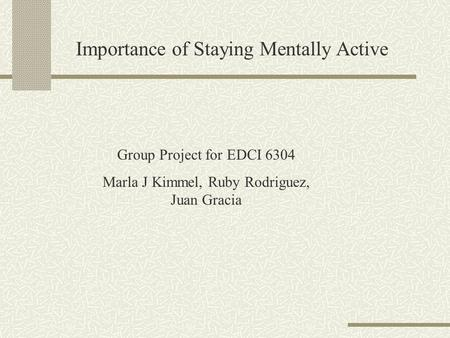 Importance of Staying Mentally Active Group Project for EDCI 6304 Marla J Kimmel, Ruby Rodriguez, Juan Gracia.