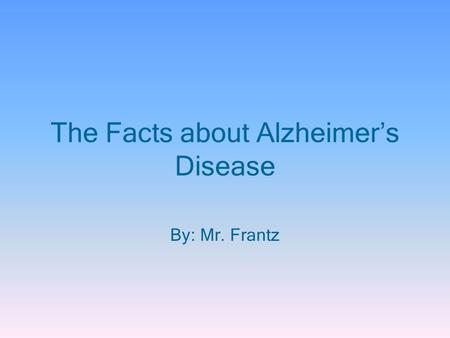 The Facts about Alzheimer's Disease By: Mr. Frantz.
