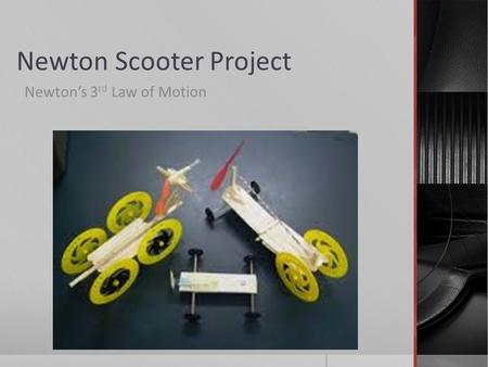 Newton Scooter Project Newton's 3 rd Law of Motion.