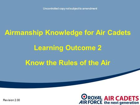 Uncontrolled copy not subject to amendment Revision 2.00 Airmanship Knowledge for Air Cadets Learning Outcome 2 Know the Rules of the Air.