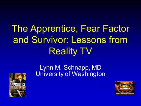 The Apprentice, Fear Factor and Survivor: Lessons from Reality TV Lynn M. Schnapp, MD University of Washington.