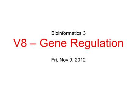 Bioinformatics 3 V8 – Gene Regulation Fri, Nov 9, 2012.