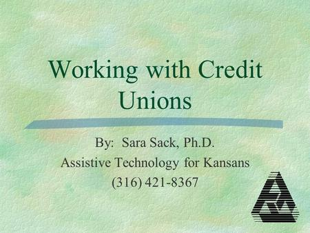 Working with Credit Unions By: Sara Sack, Ph.D. Assistive Technology for Kansans (316) 421-8367.